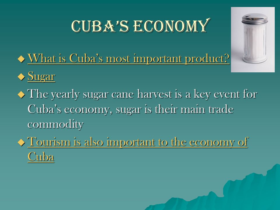 Cuba's Economy  What is Cuba's most important product?  Sugar  The yearly sugar cane harvest is a key event for Cuba's economy, sugar is their main