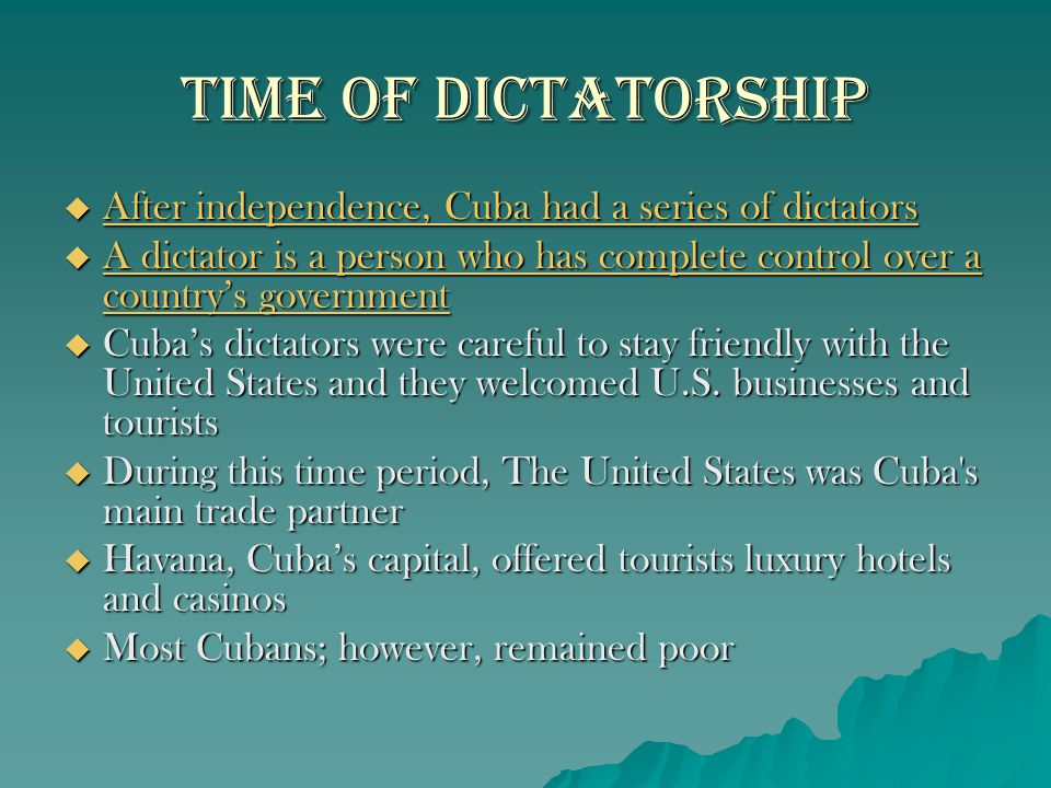 Time of Dictatorship  After independence, Cuba had a series of dictators  A dictator is a person who has complete control over a country's governmen