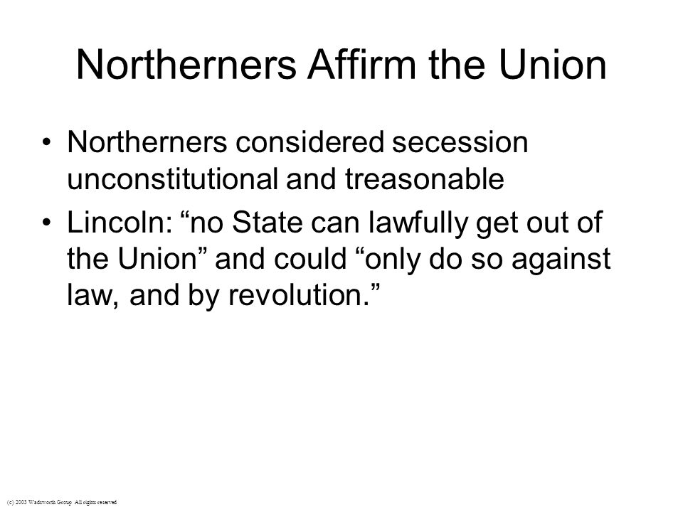 Northerners Affirm the Union Northerners considered secession unconstitutional and treasonable Lincoln: no State can lawfully get out of the Union and could only do so against law, and by revolution. (c) 2003 Wadsworth Group All rights reserved