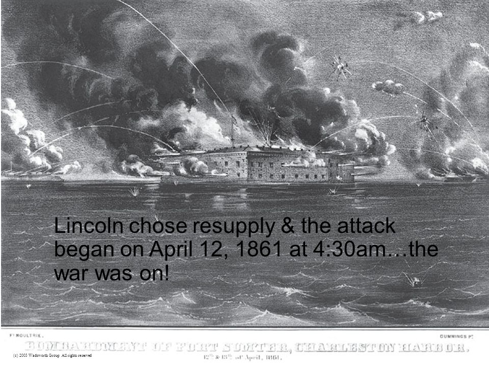 Lincoln chose resupply & the attack began on April 12, 1861 at 4:30am…the war was on.