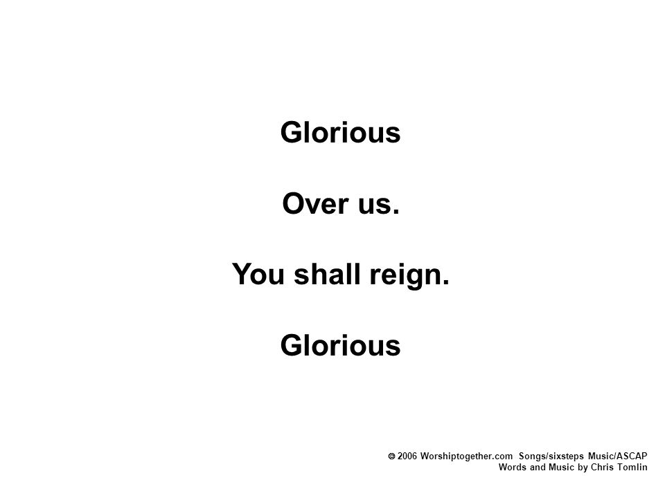  2006 Worshiptogether.com Songs/sixsteps Music/ASCAP Words and Music by Chris Tomlin Glorious Over us. You shall reign. Glorious