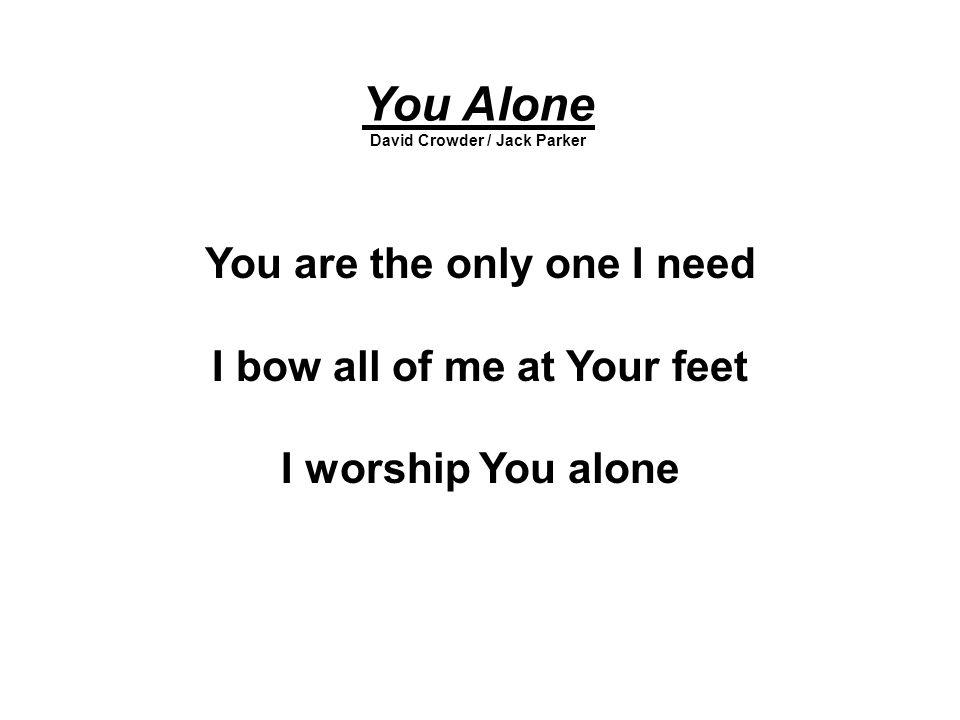 You Alone David Crowder / Jack Parker You are the only one I need I bow all of me at Your feet I worship You alone