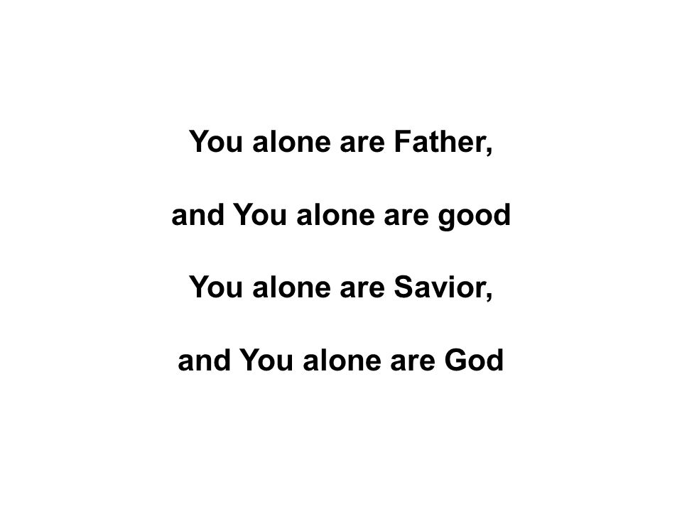 You alone are Father, and You alone are good You alone are Savior, and You alone are God