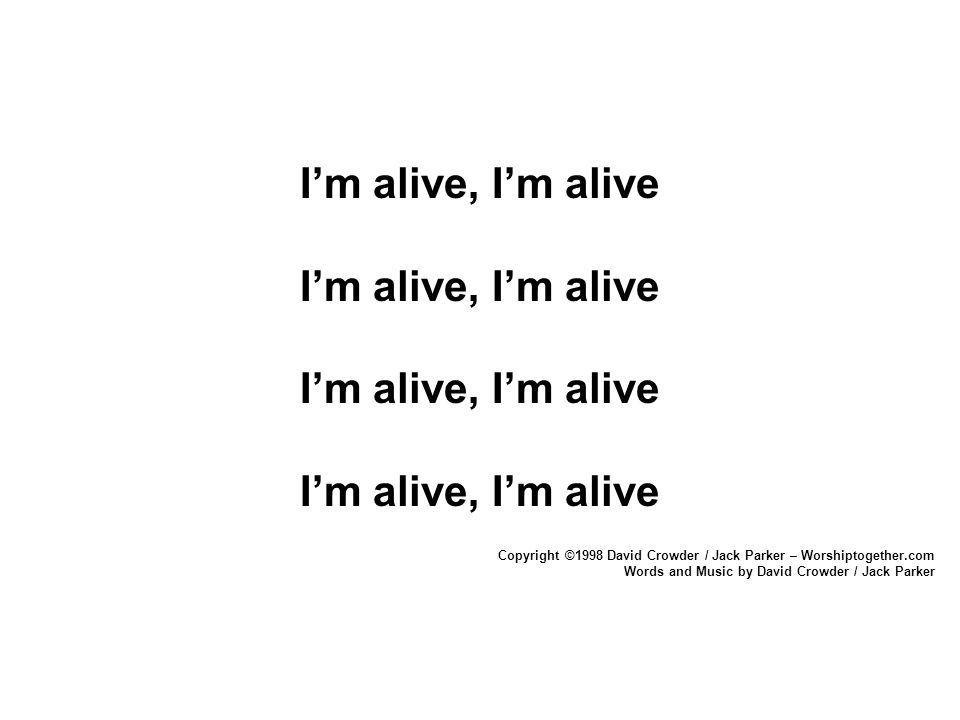 I'm alive, I'm alive Copyright ©1998 David Crowder / Jack Parker – Worshiptogether.com Words and Music by David Crowder / Jack Parker