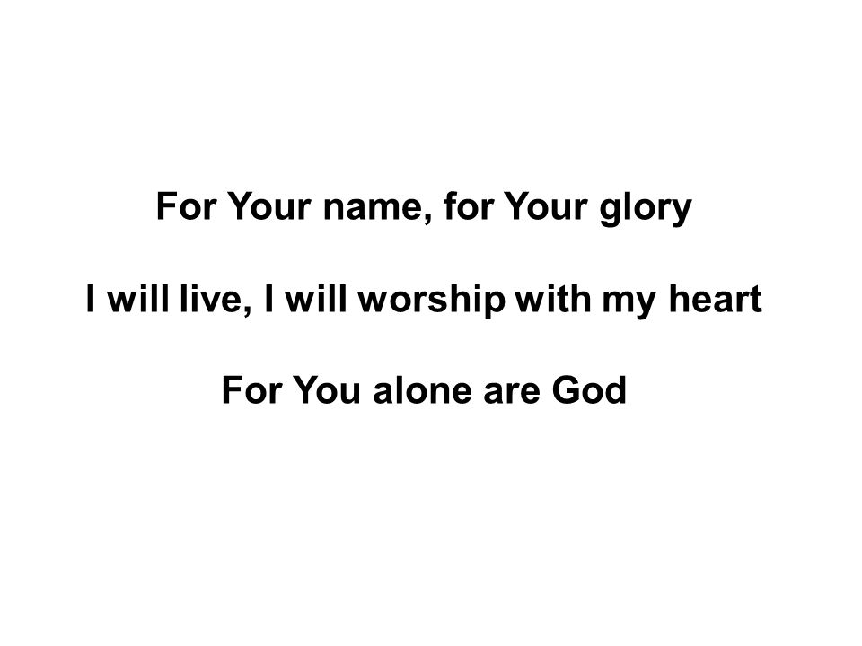 For Your name, for Your glory I will live, I will worship with my heart For You alone are God