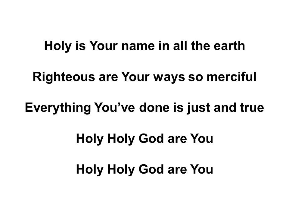 Holy is Your name in all the earth Righteous are Your ways so merciful Everything You've done is just and true Holy Holy God are You