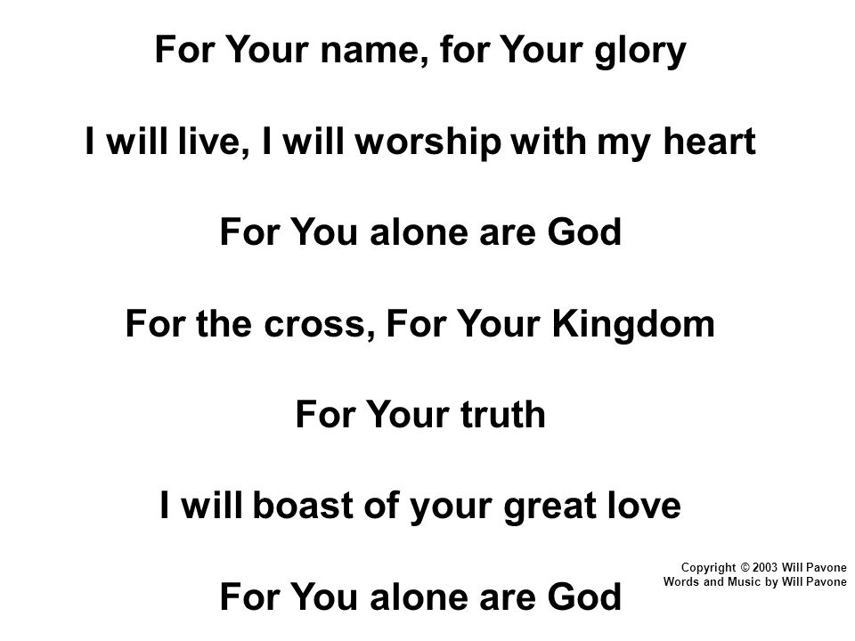 Copyright © 2003 Will Pavone Words and Music by Will Pavone For Your name, for Your glory I will live, I will worship with my heart For You alone are