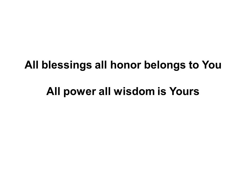All blessings all honor belongs to You All power all wisdom is Yours