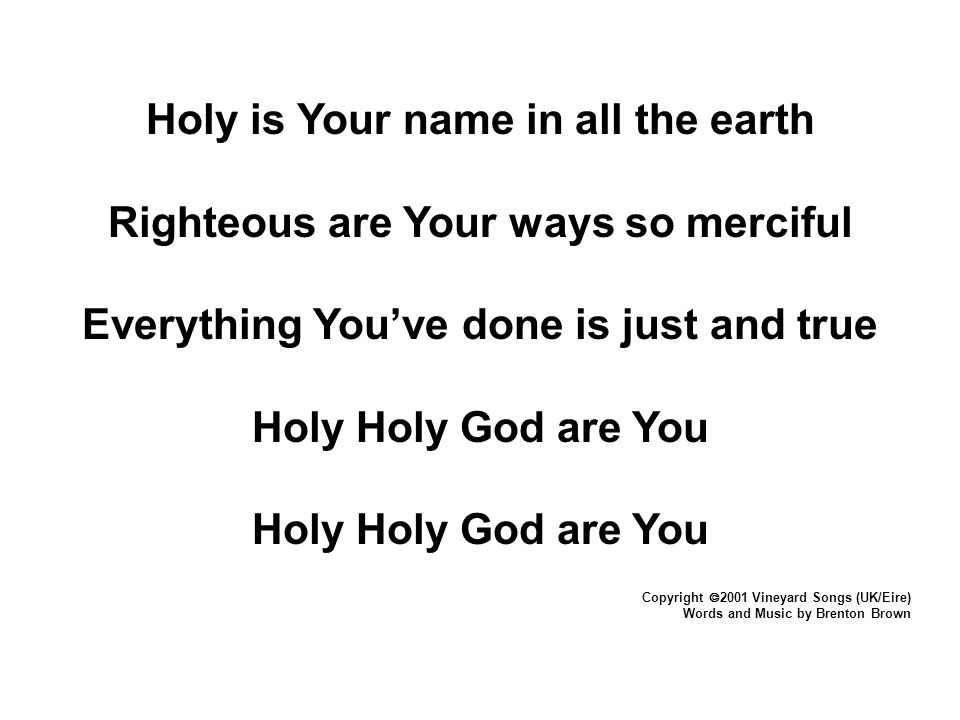 Holy is Your name in all the earth Righteous are Your ways so merciful Everything You've done is just and true Holy Holy God are You Copyright  2001