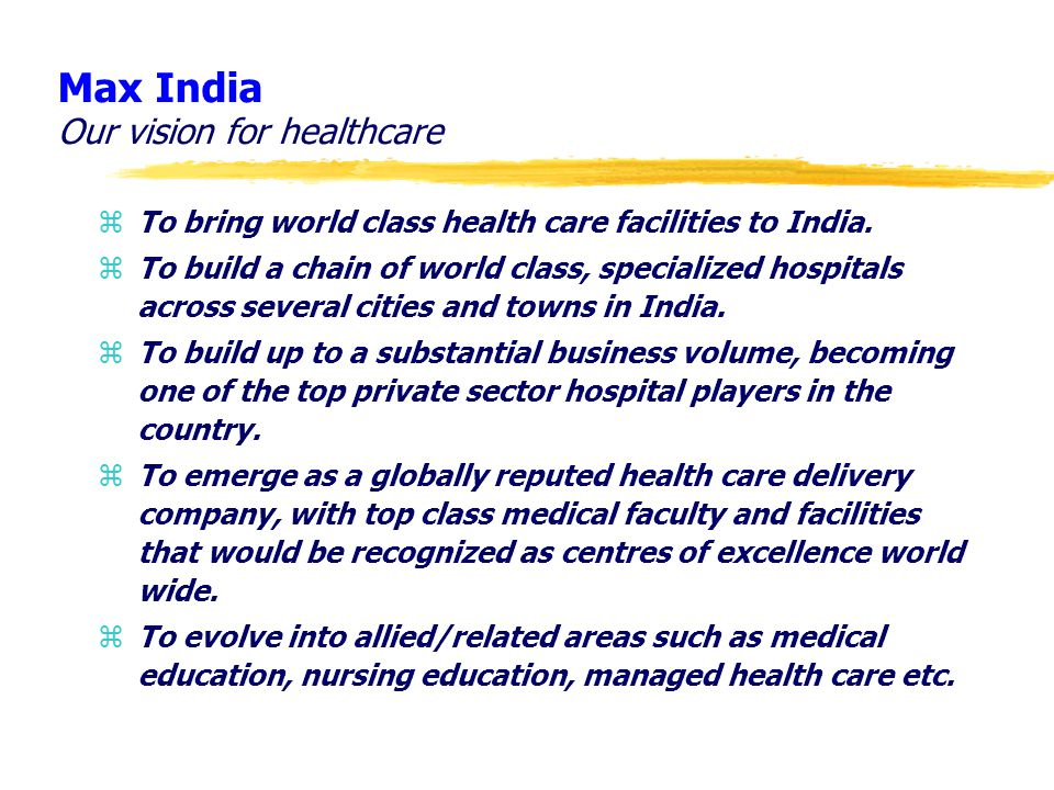 Max India Our vision for healthcare zTo bring world class health care facilities to India. zTo build a chain of world class, specialized hospitals acr