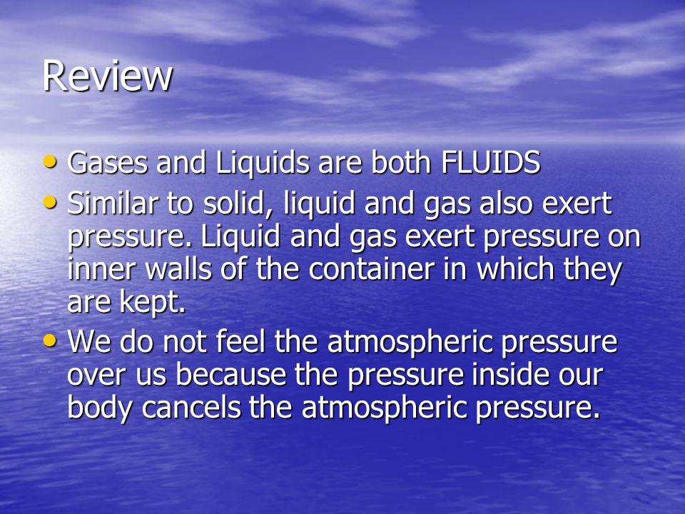 Review Gases and Liquids are both FLUIDS Gases and Liquids are both FLUIDS Similar to solid, liquid and gas also exert pressure.