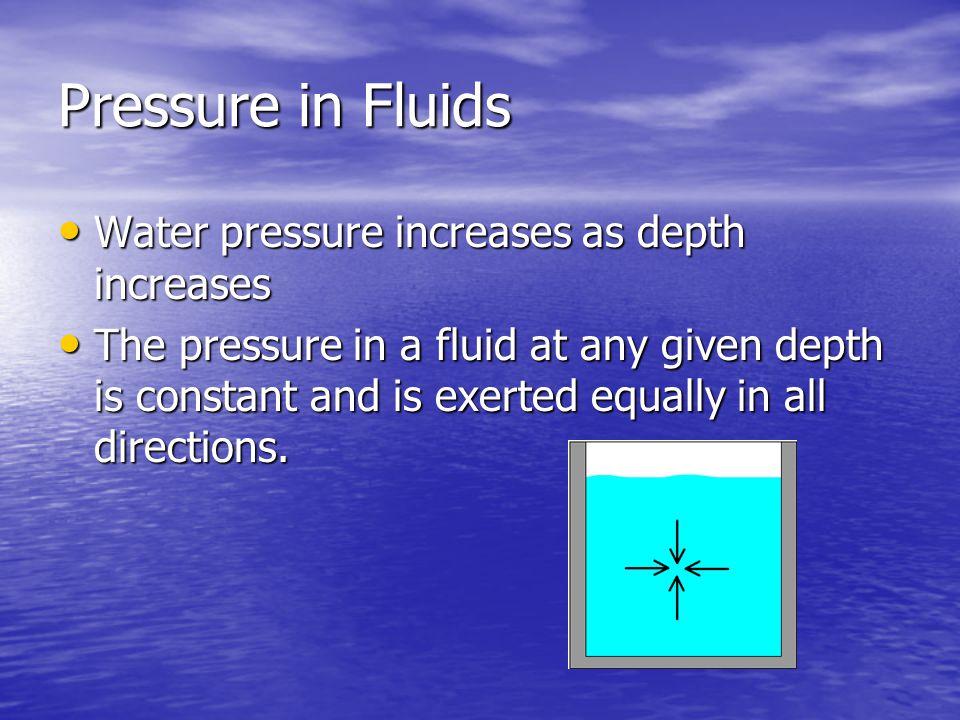 Pressure in Fluids Water pressure increases as depth increases Water pressure increases as depth increases The pressure in a fluid at any given depth