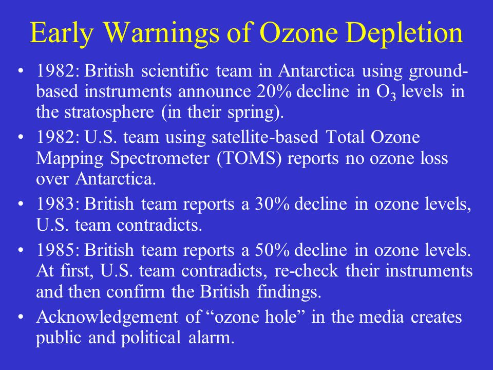 Early Warnings of Ozone Depletion 1982: British scientific team in Antarctica using ground- based instruments announce 20% decline in O 3 levels in the stratosphere (in their spring).