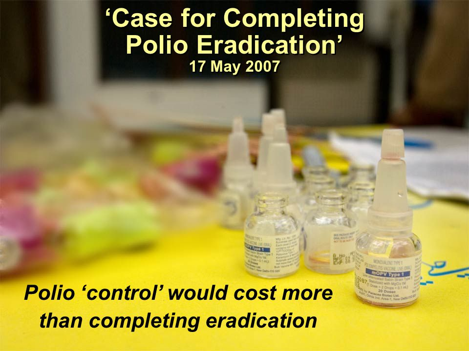'Case for Completing Polio Eradication' 17 May 2007 Polio 'control' would cost more than completing eradication