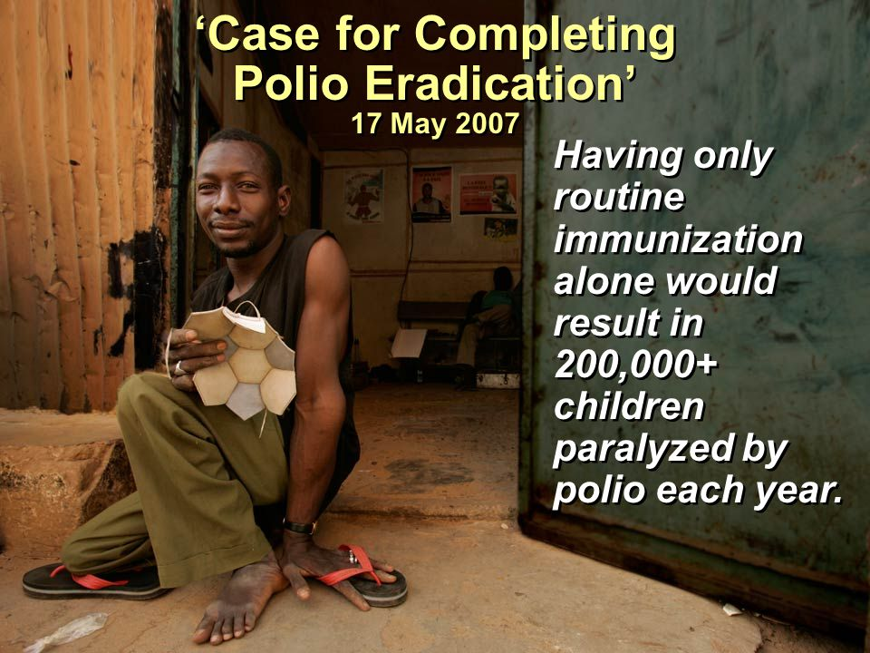 Having only routine immunization alone would result in 200,000+ children paralyzed by polio each year. 'Case for Completing Polio Eradication' 17 May