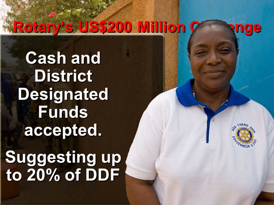 Rotary's US$200 Million Challenge Cash and District Designated Funds accepted. Suggesting up to 20% of DDF