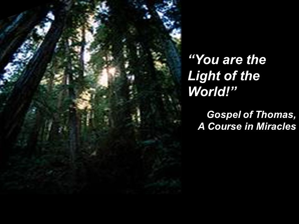 """You are the Light of the World!"" Gospel of Thomas, A Course in Miracles"