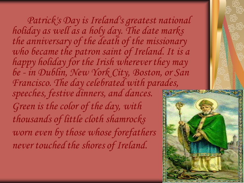 Patrick's Day is Ireland's greatest national holiday as well as a holy day. The date marks the anniversary of the death of the missionary who became t