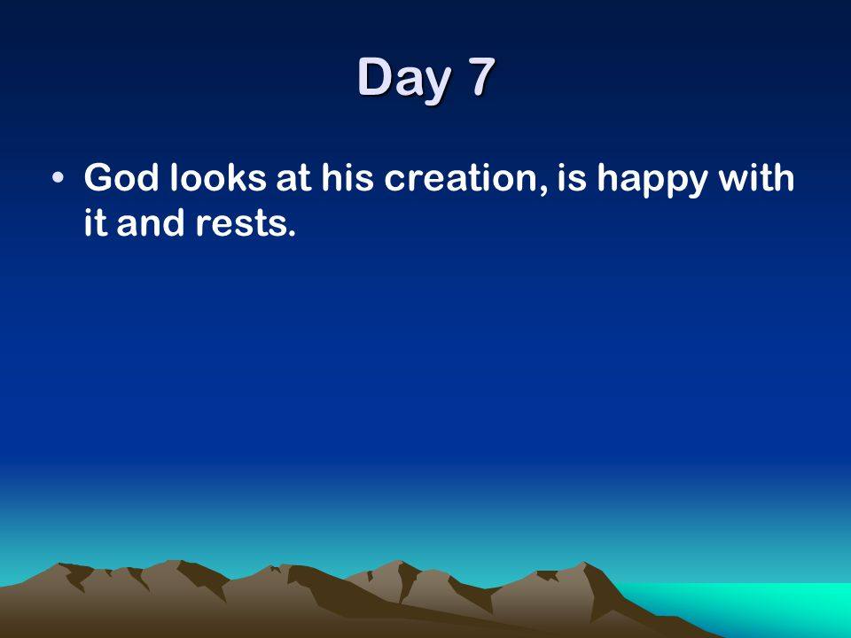 Day 7 God looks at his creation, is happy with it and rests.