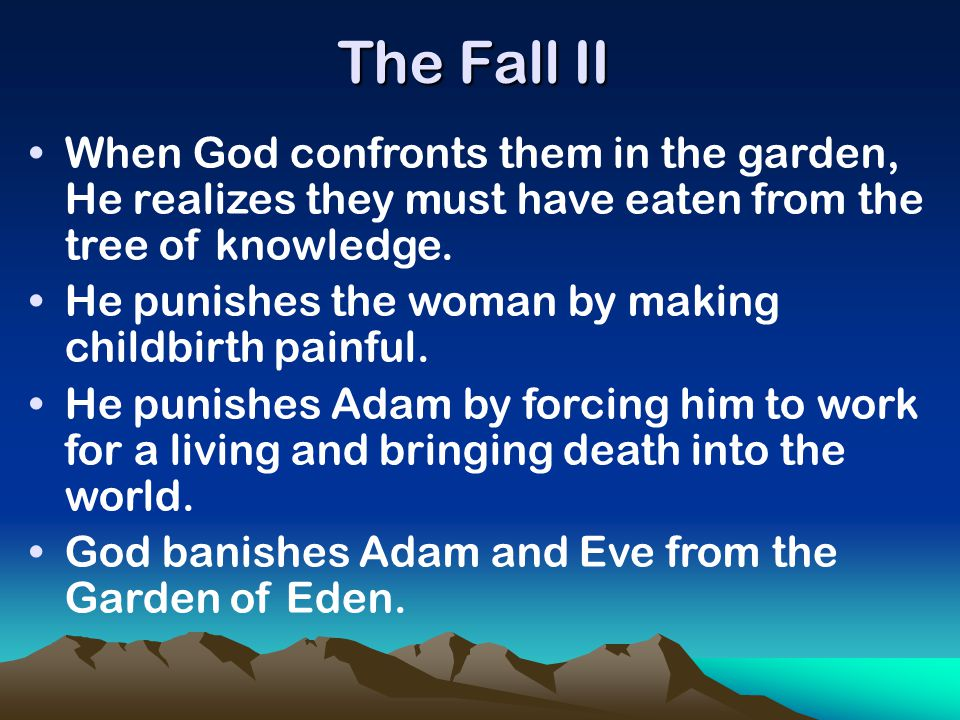 The Fall II When God confronts them in the garden, He realizes they must have eaten from the tree of knowledge. He punishes the woman by making childb