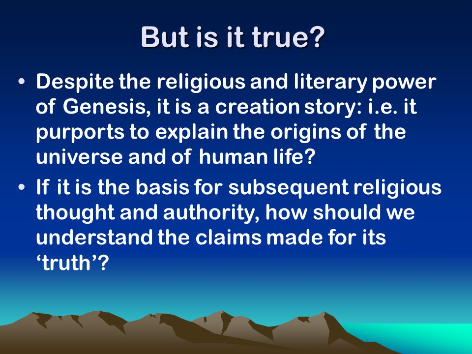 But is it true? Despite the religious and literary power of Genesis, it is a creation story: i.e. it purports to explain the origins of the universe a