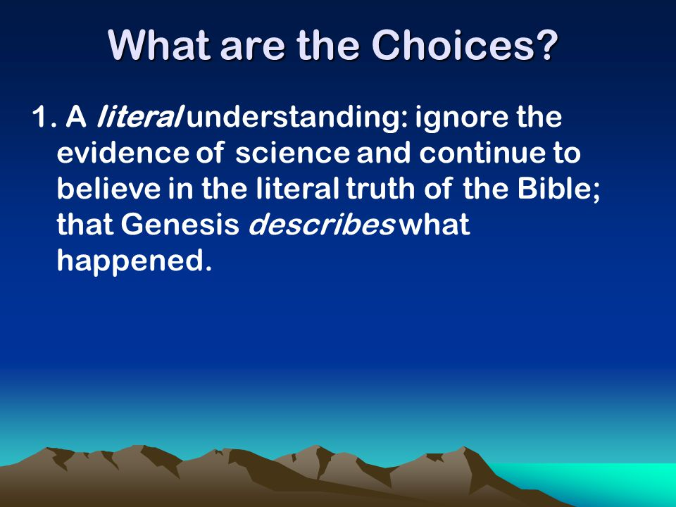 1. A literal understanding: ignore the evidence of science and continue to believe in the literal truth of the Bible; that Genesis describes what happ