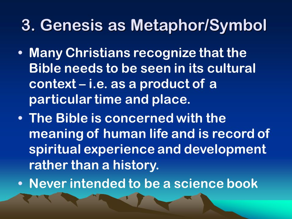3. Genesis as Metaphor/Symbol Many Christians recognize that the Bible needs to be seen in its cultural context – i.e. as a product of a particular ti