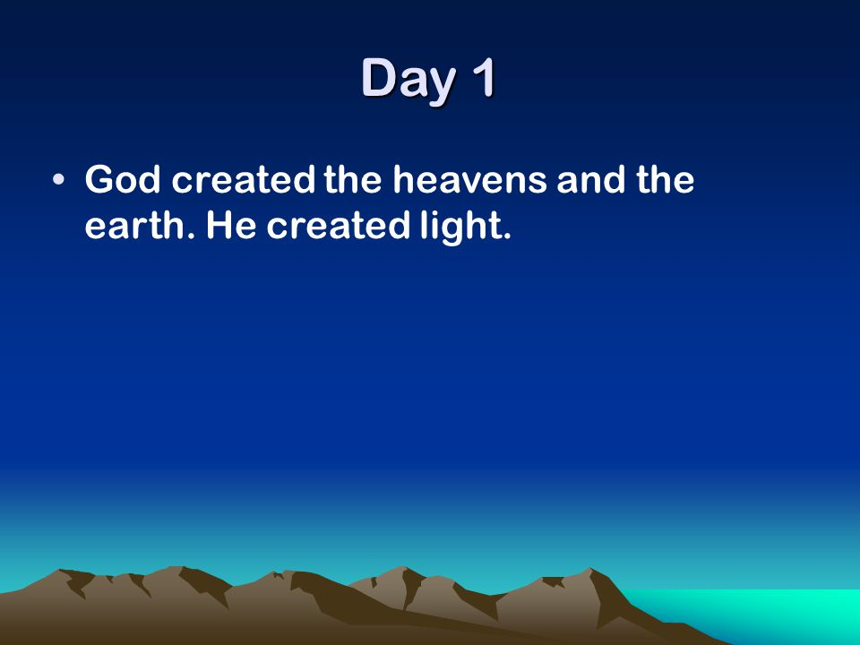 Day 1 God created the heavens and the earth. He created light.