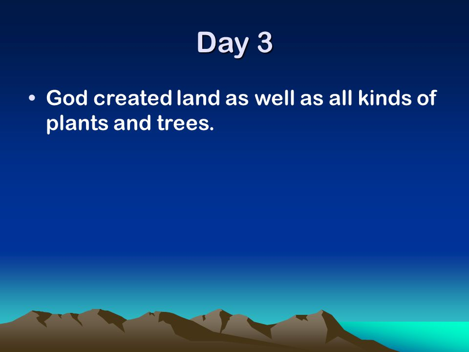 Day 3 God created land as well as all kinds of plants and trees.