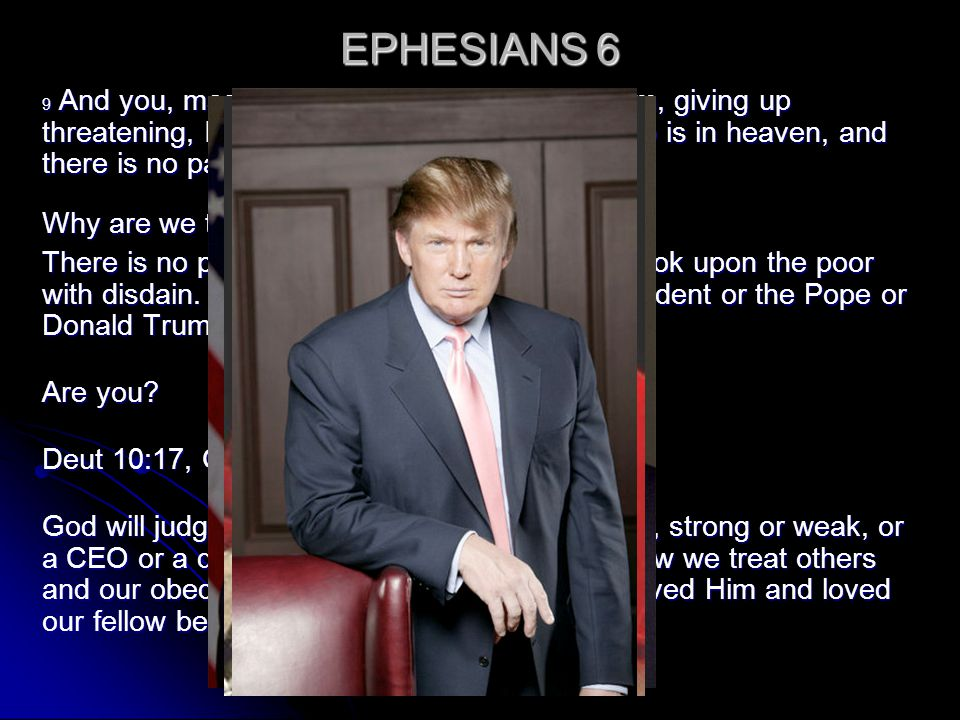 EPHESIANS 6 9 And you, masters, do the same things to them, giving up threatening, knowing that your own Master also is in heaven, and there is no par