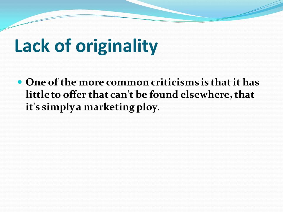 Lack of originality One of the more common criticisms is that it has little to offer that can t be found elsewhere, that it s simply a marketing ploy.