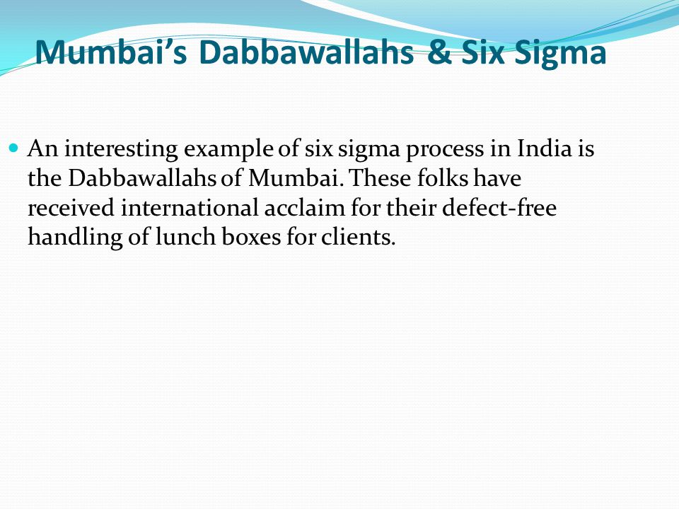 Mumbai's Dabbawallahs & Six Sigma An interesting example of six sigma process in India is the Dabbawallahs of Mumbai.
