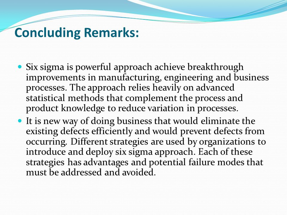 Concluding Remarks: Six sigma is powerful approach achieve breakthrough improvements in manufacturing, engineering and business processes.