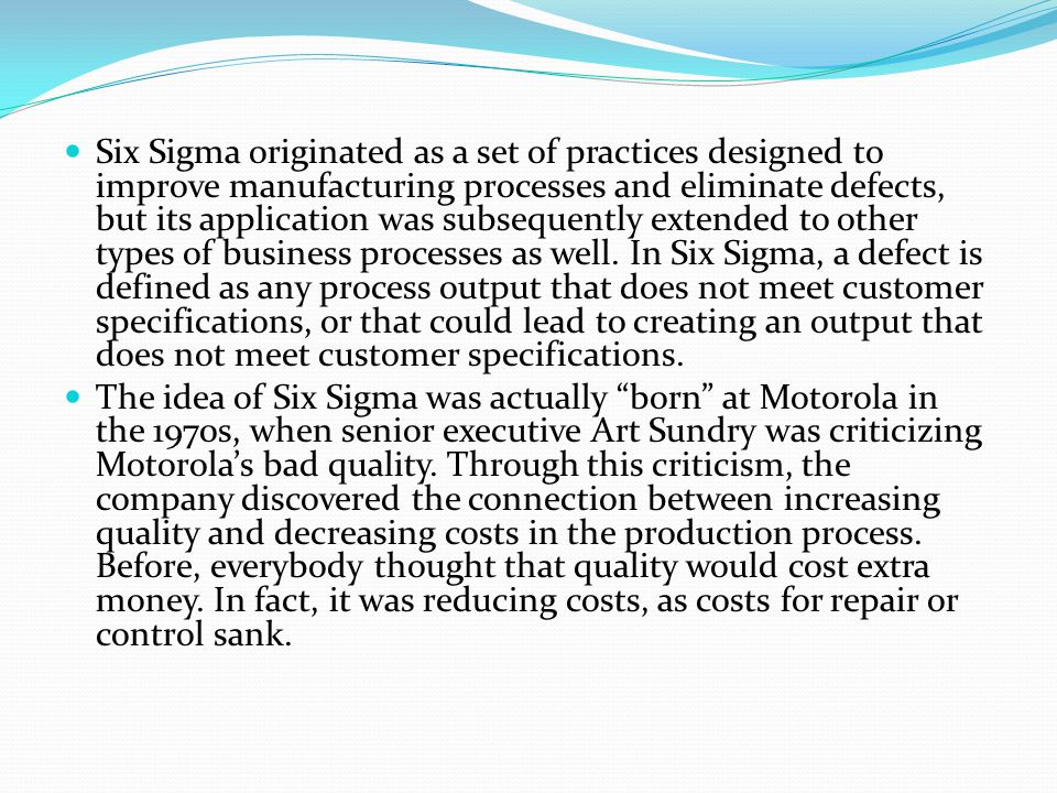 Six Sigma originated as a set of practices designed to improve manufacturing processes and eliminate defects, but its application was subsequently extended to other types of business processes as well.