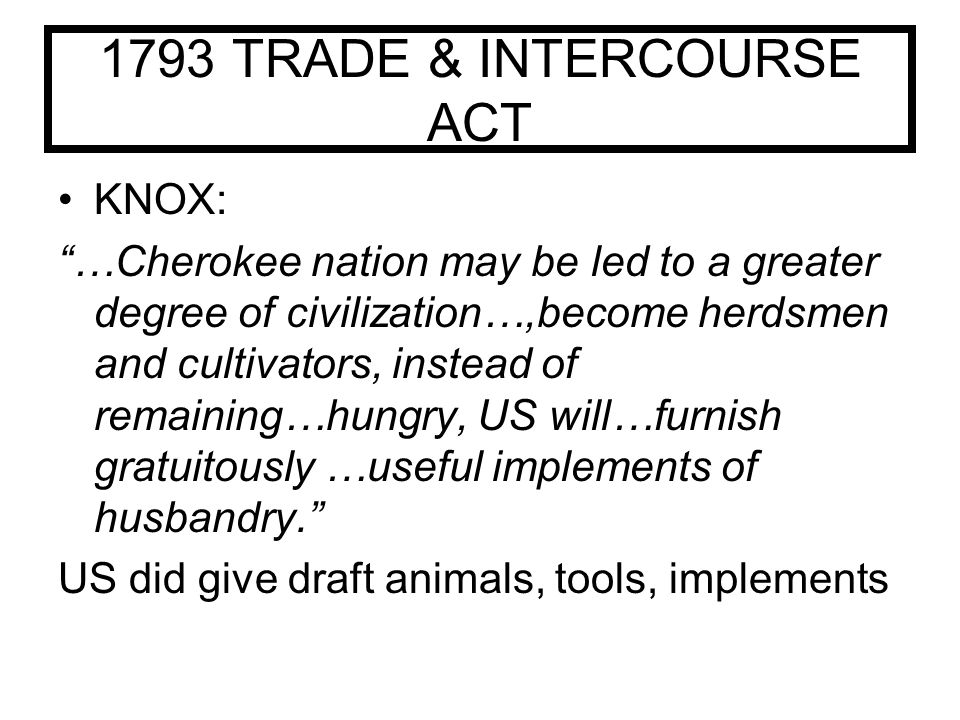 1793 TRADE & INTERCOURSE ACT KNOX: …Cherokee nation may be led to a greater degree of civilization…,become herdsmen and cultivators, instead of remaining…hungry, US will…furnish gratuitously …useful implements of husbandry. US did give draft animals, tools, implements