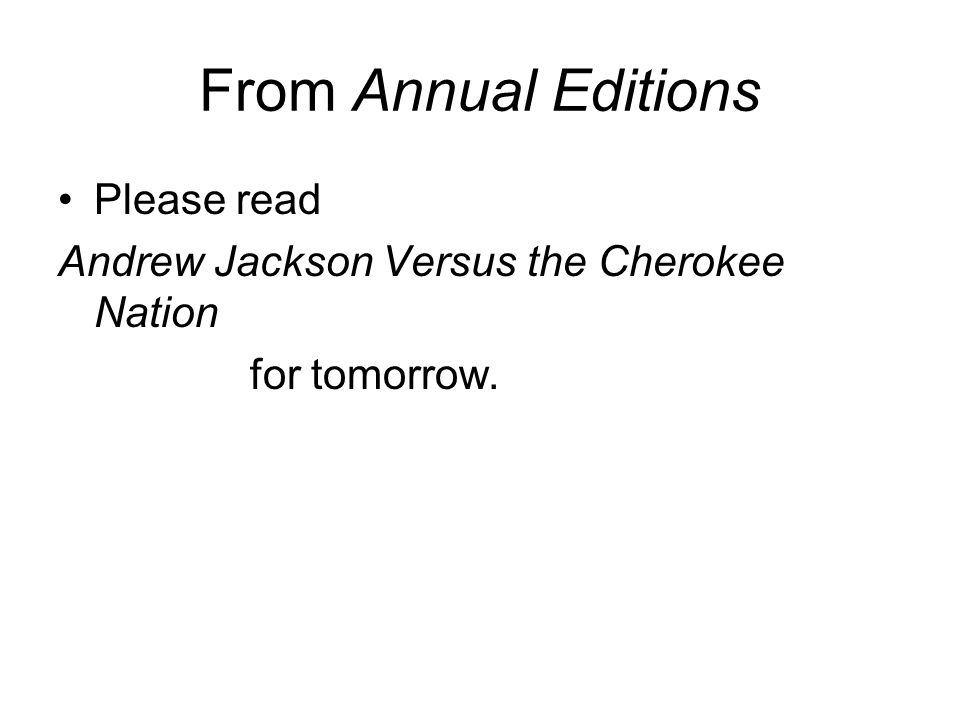 From Annual Editions Please read Andrew Jackson Versus the Cherokee Nation for tomorrow.