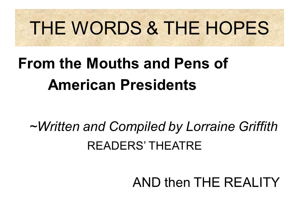 THE WORDS & THE HOPES From the Mouths and Pens of American Presidents ~Written and Compiled by Lorraine Griffith READERS' THEATRE AND then THE REALITY