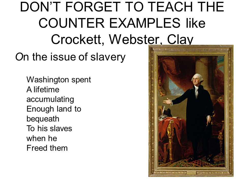 DON'T FORGET TO TEACH THE COUNTER EXAMPLES like Crockett, Webster, Clay On the issue of slavery Washington spent A lifetime accumulating Enough land to bequeath To his slaves when he Freed them