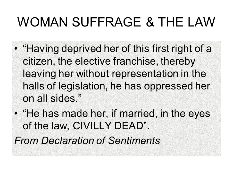 WOMAN SUFFRAGE & THE LAW Having deprived her of this first right of a citizen, the elective franchise, thereby leaving her without representation in the halls of legislation, he has oppressed her on all sides. He has made her, if married, in the eyes of the law, CIVILLY DEAD .