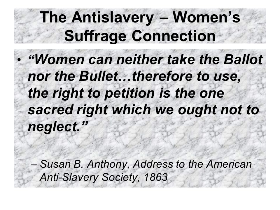 The Antislavery – Women's Suffrage Connection Women can neither take the Ballot nor the Bullet…therefore to use, the right to petition is the one sacred right which we ought not to neglect. –Susan B.