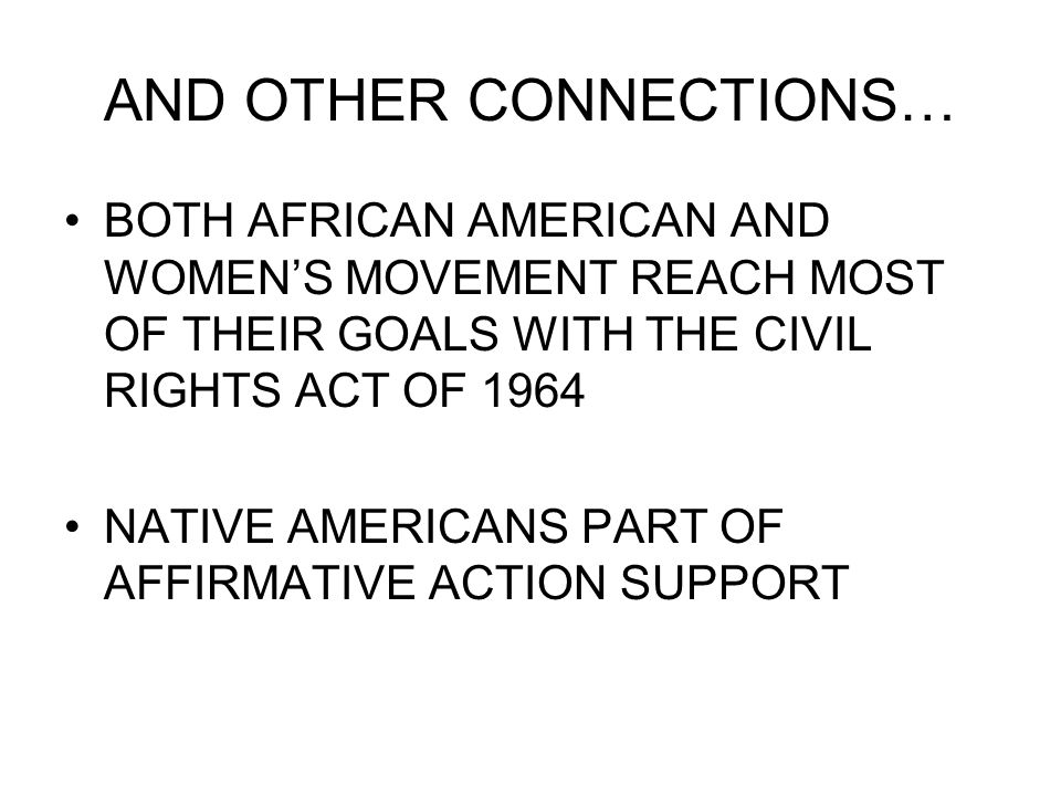 AND OTHER CONNECTIONS… BOTH AFRICAN AMERICAN AND WOMEN'S MOVEMENT REACH MOST OF THEIR GOALS WITH THE CIVIL RIGHTS ACT OF 1964 NATIVE AMERICANS PART OF AFFIRMATIVE ACTION SUPPORT