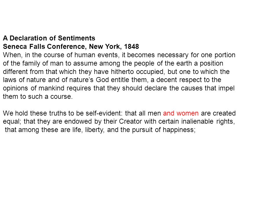 A Declaration of Sentiments Seneca Falls Conference, New York, 1848 When, in the course of human events, it becomes necessary for one portion of the family of man to assume among the people of the earth a position different from that which they have hitherto occupied, but one to which the laws of nature and of nature's God entitle them, a decent respect to the opinions of mankind requires that they should declare the causes that impel them to such a course.