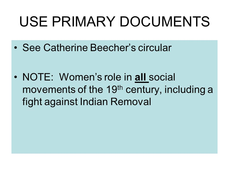 USE PRIMARY DOCUMENTS See Catherine Beecher's circular NOTE: Women's role in all social movements of the 19 th century, including a fight against Indian Removal