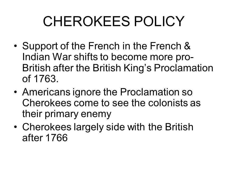 CHEROKEES POLICY Support of the French in the French & Indian War shifts to become more pro- British after the British King's Proclamation of 1763.