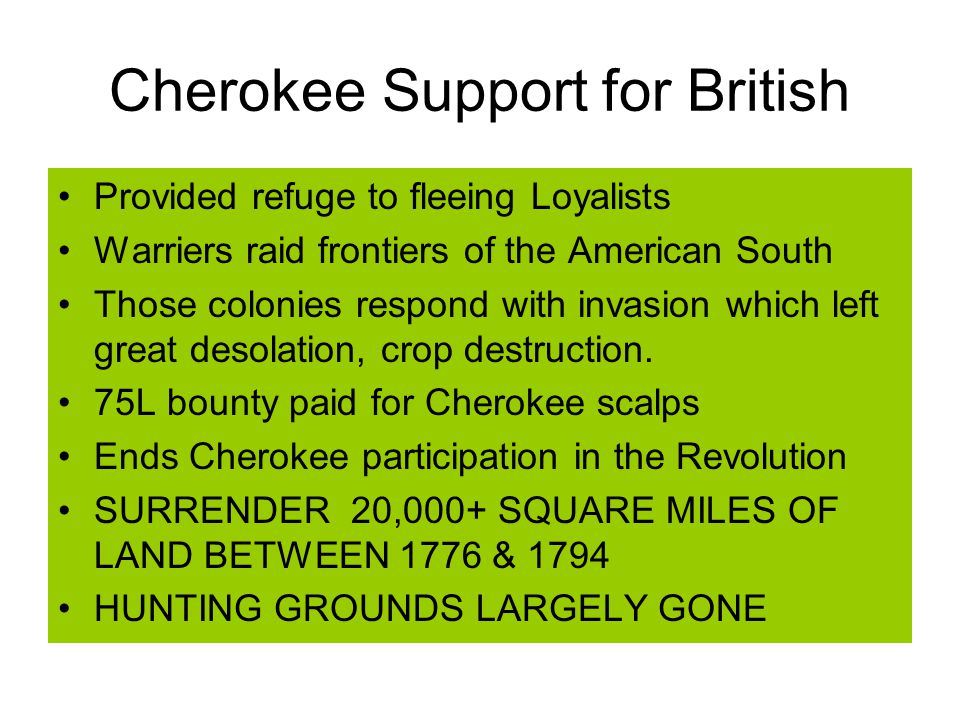 Cherokee Support for British Provided refuge to fleeing Loyalists Warriers raid frontiers of the American South Those colonies respond with invasion which left great desolation, crop destruction.