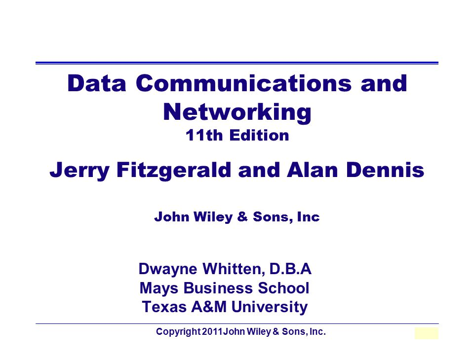 Copyright 2011John Wiley & Sons, Inc.1 - 1 Data Communications and Networking 11th Edition Jerry Fitzgerald and Alan Dennis John Wiley & Sons, Inc Dwa