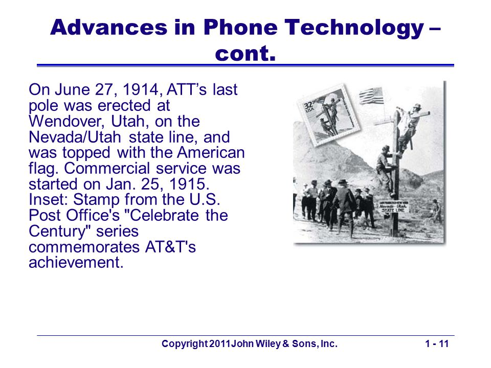 Advances in Phone Technology – cont. Copyright 2011John Wiley & Sons, Inc.1 - 11 On June 27, 1914, ATT's last pole was erected at Wendover, Utah, on t