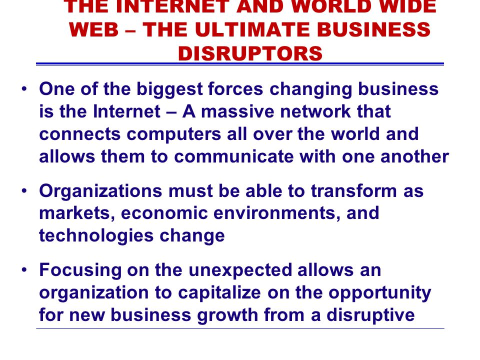 THE INTERNET AND WORLD WIDE WEB – THE ULTIMATE BUSINESS DISRUPTORS One of the biggest forces changing business is the Internet – A massive network tha