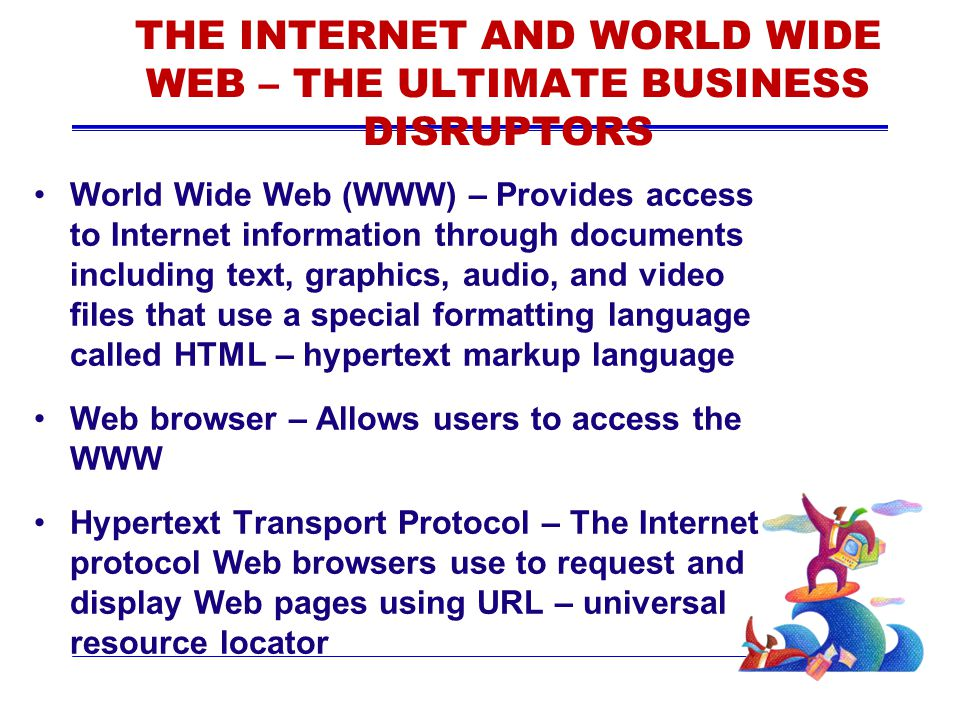 THE INTERNET AND WORLD WIDE WEB – THE ULTIMATE BUSINESS DISRUPTORS World Wide Web (WWW) – Provides access to Internet information through documents in