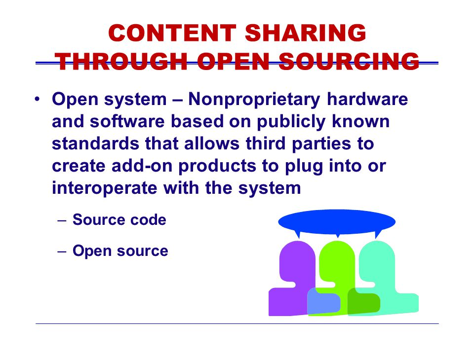 CONTENT SHARING THROUGH OPEN SOURCING Open system – Nonproprietary hardware and software based on publicly known standards that allows third parties t